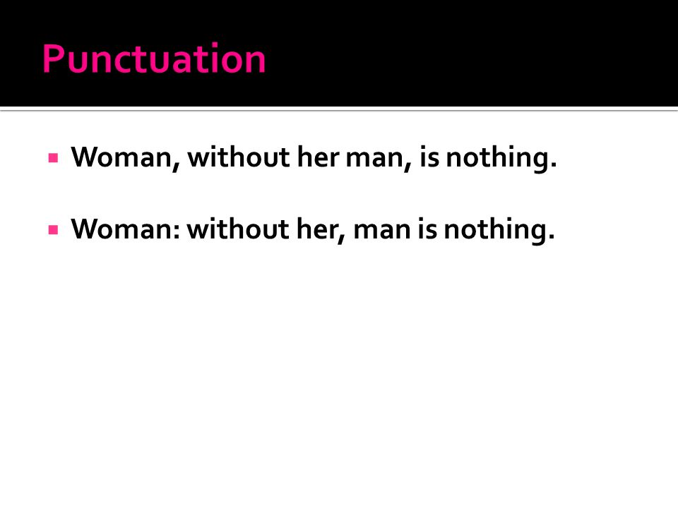  Woman, without her man, is nothing.  Woman: without her, man is nothing.