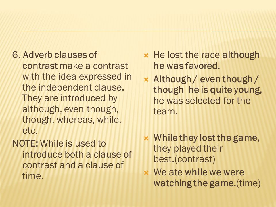 6. Adverb clauses of contrast make a contrast with the idea expressed in the independent clause. They are introduced by although, even though, though,