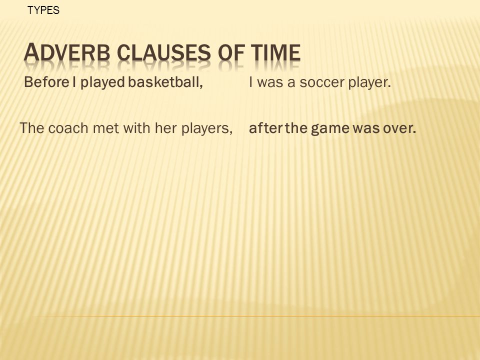 Before I played basketball, The coach met with her players, I was a soccer player. after the game was over. TYPES