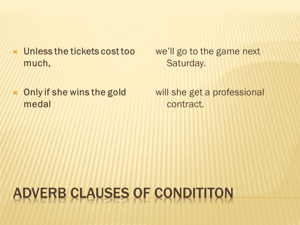  Unless the tickets cost too much,  Only if she wins the gold medal we'll go to the game next Saturday.