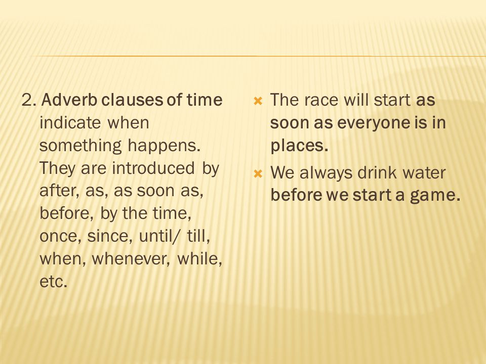 2. Adverb clauses of time indicate when something happens. They are introduced by after, as, as soon as, before, by the time, once, since, until/ till