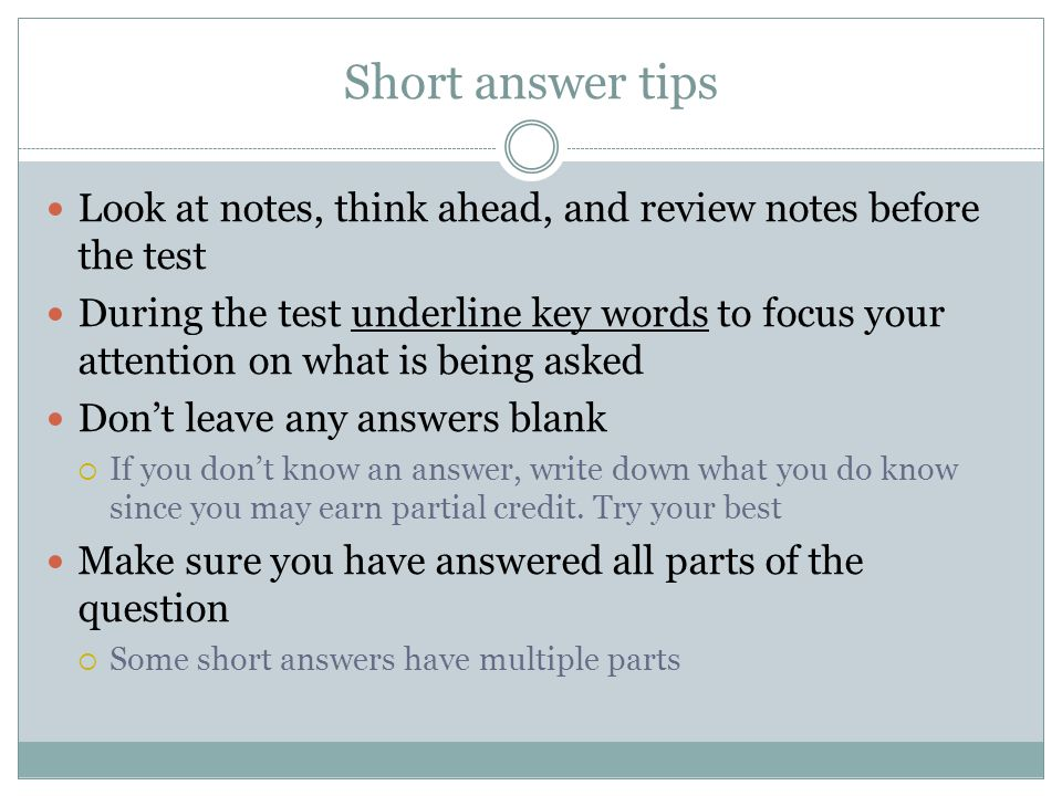 Short answer tips Look at notes, think ahead, and review notes before the test During the test underline key words to focus your attention on what is being asked Don't leave any answers blank  If you don't know an answer, write down what you do know since you may earn partial credit.