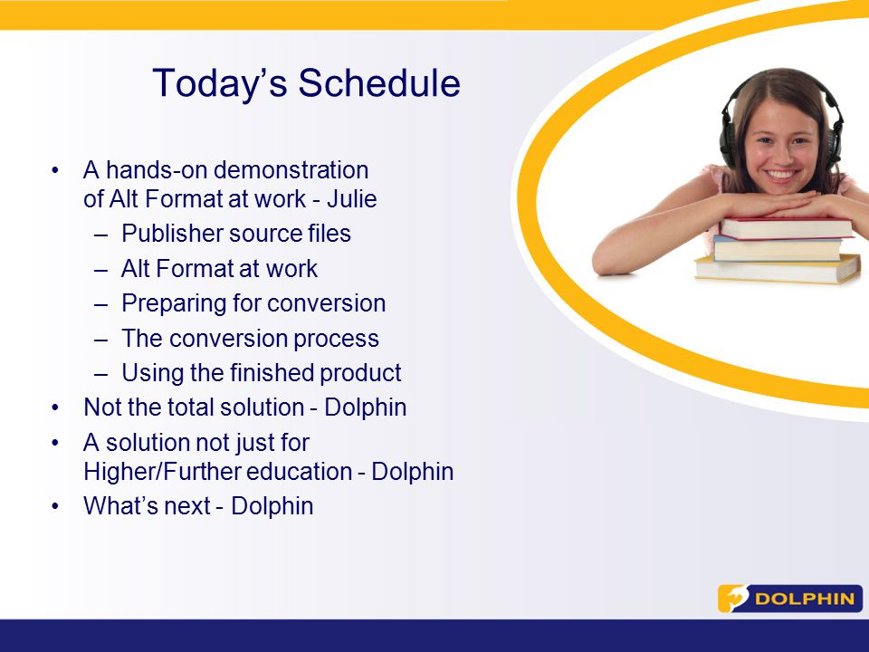 A hands-on demonstration of Alt Format at work - Julie –Publisher source files –Alt Format at work –Preparing for conversion –The conversion process –Using the finished product Not the total solution - Dolphin A solution not just for Higher/Further education - Dolphin What's next - Dolphin Today's Schedule