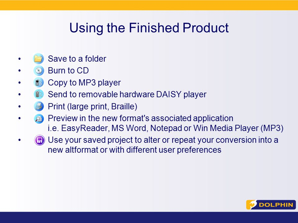 Using the Finished Product Save to a folder Burn to CD Copy to MP3 player Send to removable hardware DAISY player Print (large print, Braille) Preview in the new format s associated application i.e.