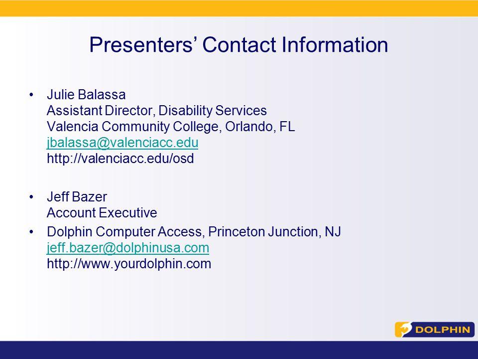 Presenters' Contact Information Julie Balassa Assistant Director, Disability Services Valencia Community College, Orlando, FL jbalassa@valenciacc.edu http://valenciacc.edu/osd jbalassa@valenciacc.edu Jeff Bazer Account Executive Dolphin Computer Access, Princeton Junction, NJ jeff.bazer@dolphinusa.com http://www.yourdolphin.com jeff.bazer@dolphinusa.com