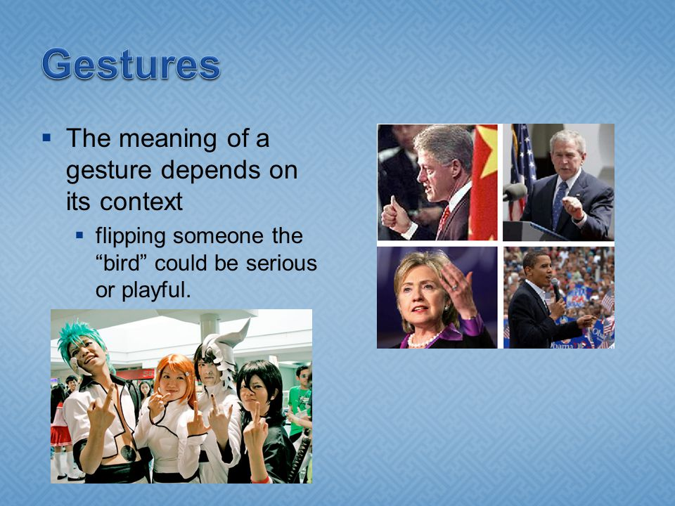  The meaning of a gesture depends on its context  flipping someone the bird could be serious or playful.