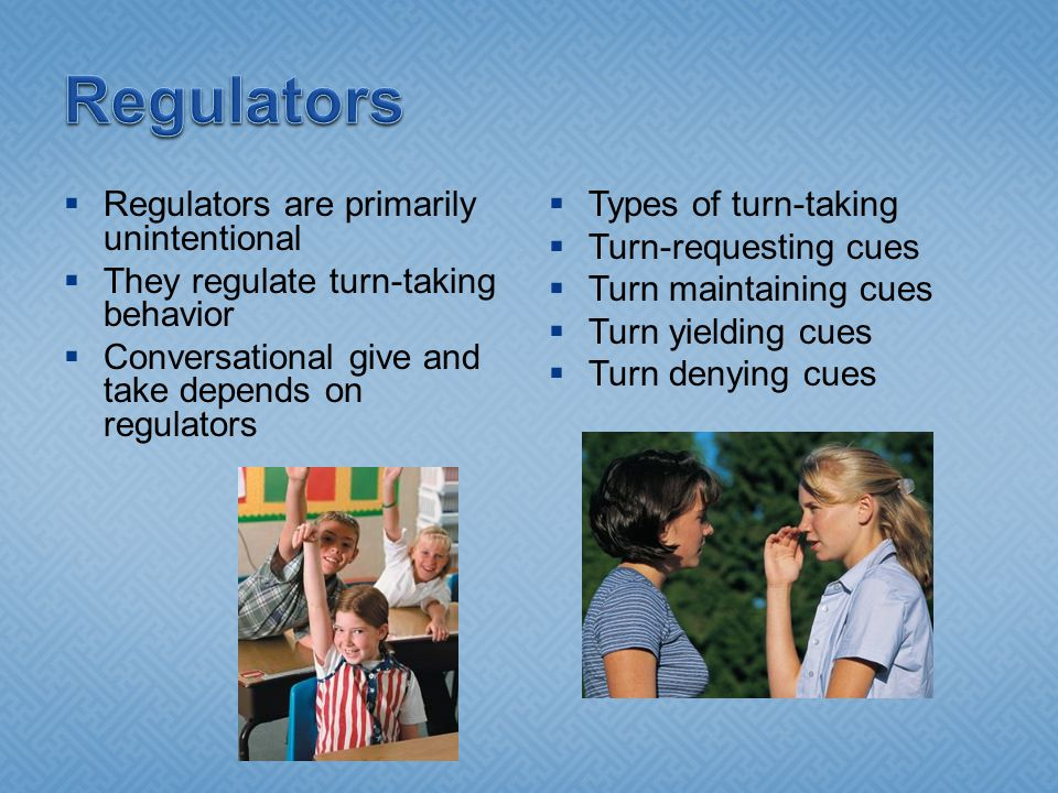  Regulators are primarily unintentional  They regulate turn-taking behavior  Conversational give and take depends on regulators  Types of turn-tak
