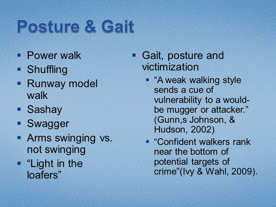 " Power walk  Shuffling  Runway model walk  Sashay  Swagger  Arms swinging vs. not swinging  ""Light in the loafers""  Gait, posture and victimiz"