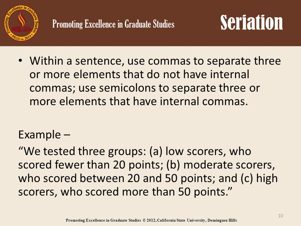 Promoting Excellence in Graduate Studies © 2012, California State University, Dominguez Hills Seriation Within a sentence, use commas to separate three or more elements that do not have internal commas; use semicolons to separate three or more elements that have internal commas.