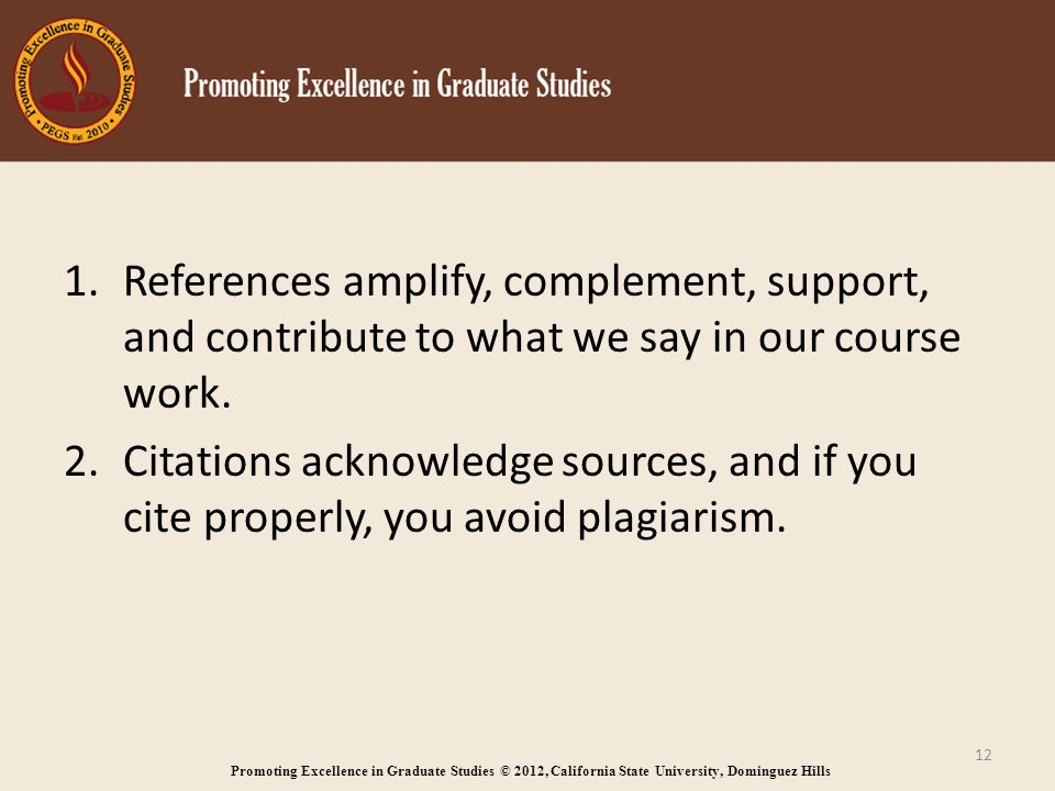 Promoting Excellence in Graduate Studies © 2012, California State University, Dominguez Hills 1.References amplify, complement, support, and contribute to what we say in our course work.