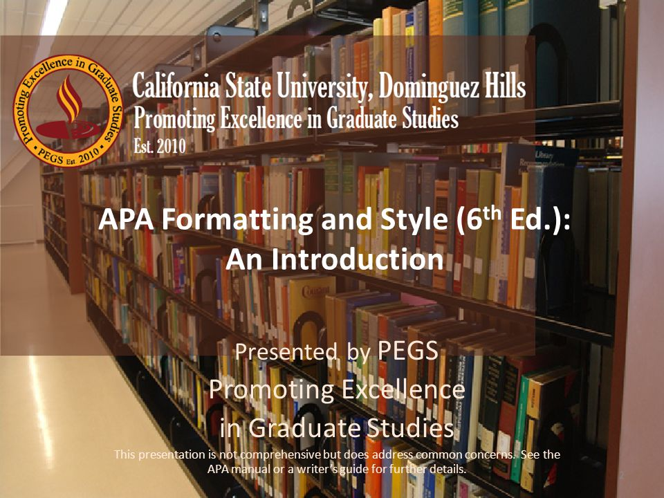 Promoting Excellence in Graduate Studies © 2012, California State University, Dominguez Hills APA Formatting and Style (6 th Ed.): An Introduction Presented by PEGS Promoting Excellence in Graduate Studies This presentation is not comprehensive but does address common concerns.