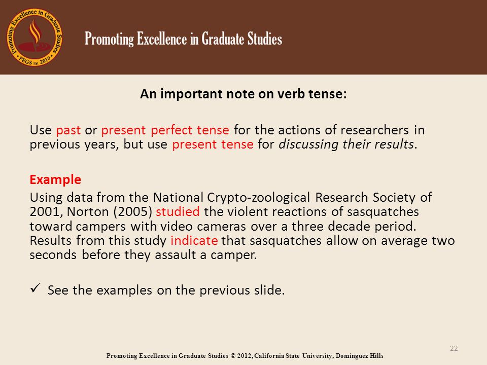 Promoting Excellence in Graduate Studies © 2012, California State University, Dominguez Hills An important note on verb tense: Use past or present perfect tense for the actions of researchers in previous years, but use present tense for discussing their results.