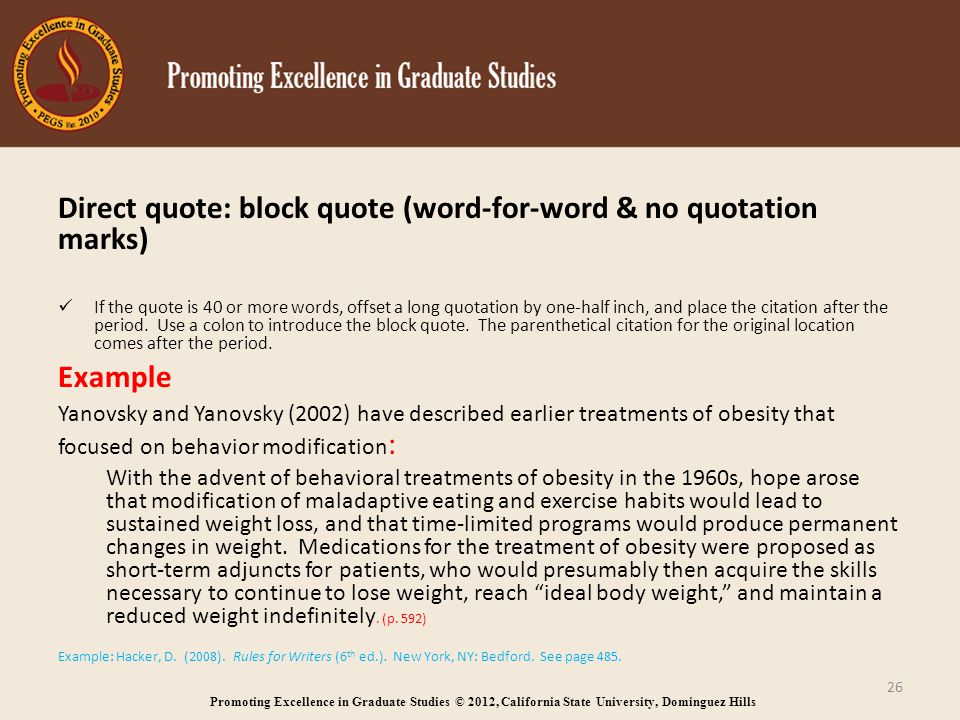 Promoting Excellence in Graduate Studies © 2012, California State University, Dominguez Hills Direct quote: block quote (word-for-word & no quotation marks) If the quote is 40 or more words, offset a long quotation by one-half inch, and place the citation after the period.