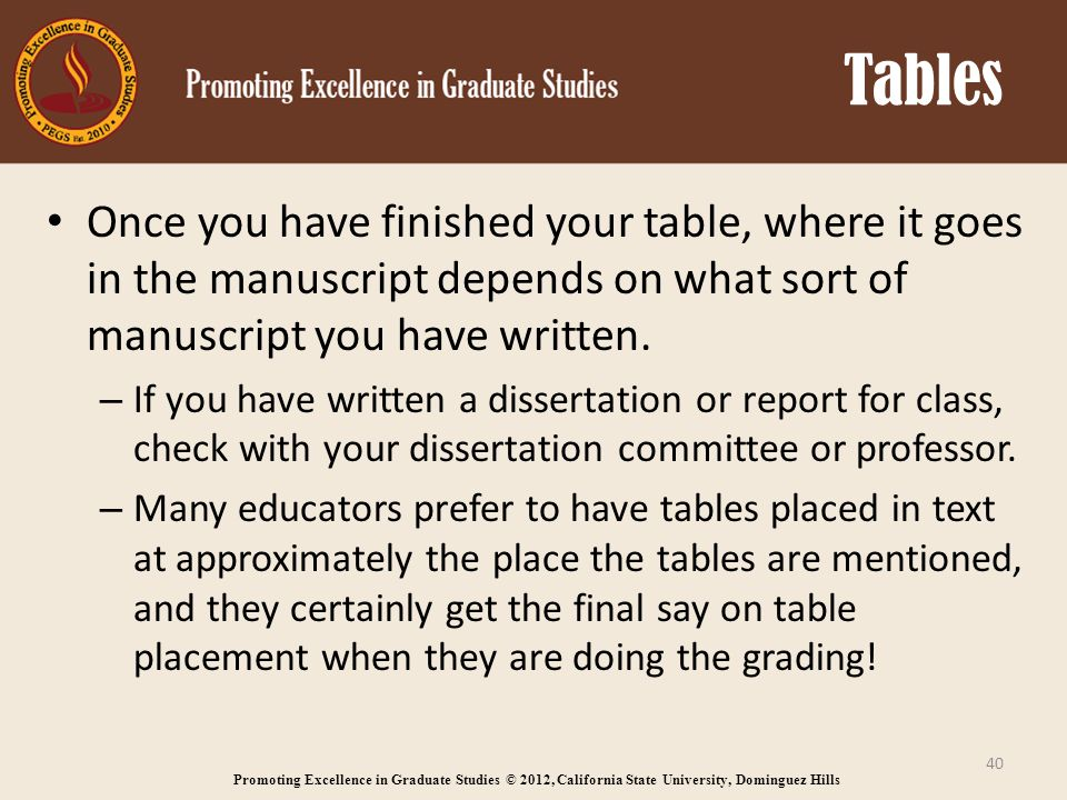 Promoting Excellence in Graduate Studies © 2012, California State University, Dominguez Hills Tables Once you have finished your table, where it goes in the manuscript depends on what sort of manuscript you have written.