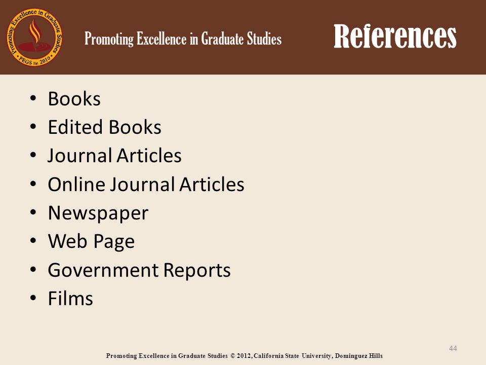 Promoting Excellence in Graduate Studies © 2012, California State University, Dominguez Hills References Books Edited Books Journal Articles Online Journal Articles Newspaper Web Page Government Reports Films 44