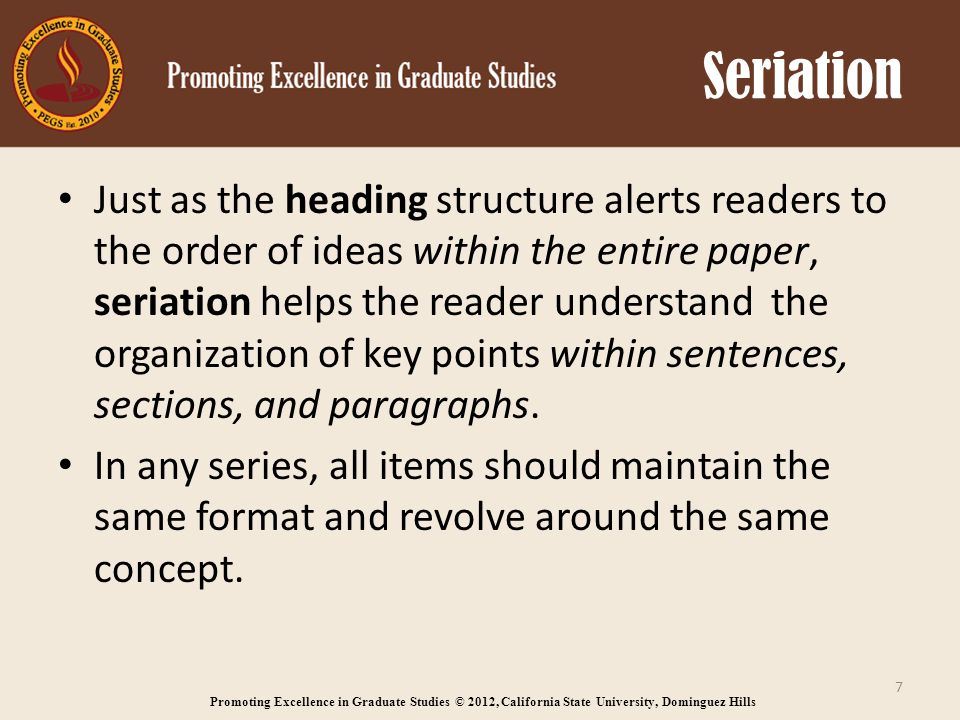 Promoting Excellence in Graduate Studies © 2012, California State University, Dominguez Hills Seriation Just as the heading structure alerts readers to the order of ideas within the entire paper, seriation helps the reader understand the organization of key points within sentences, sections, and paragraphs.