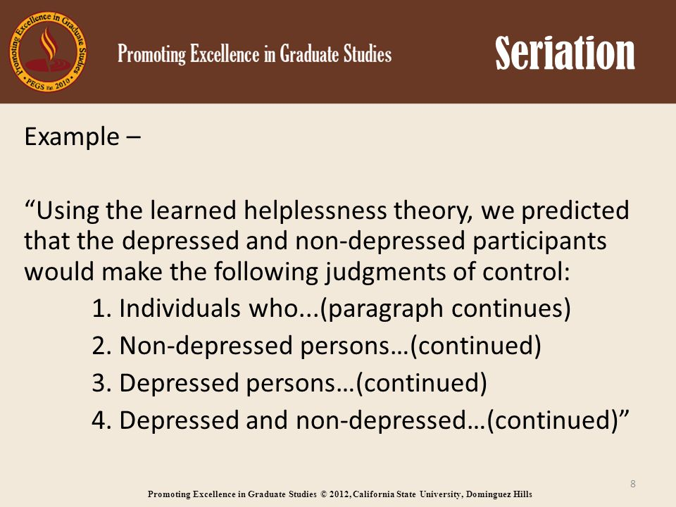 Promoting Excellence in Graduate Studies © 2012, California State University, Dominguez Hills Seriation Example – Using the learned helplessness theory, we predicted that the depressed and non-depressed participants would make the following judgments of control: 1.