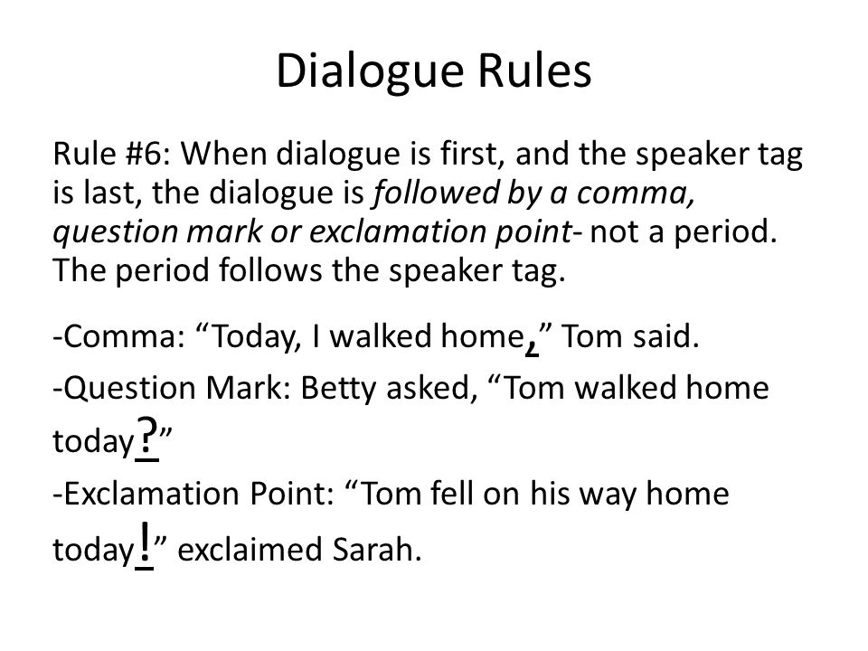 Dialogue Rules Rule #6: When dialogue is first, and the speaker tag is last, the dialogue is followed by a comma, question mark or exclamation point- not a period.