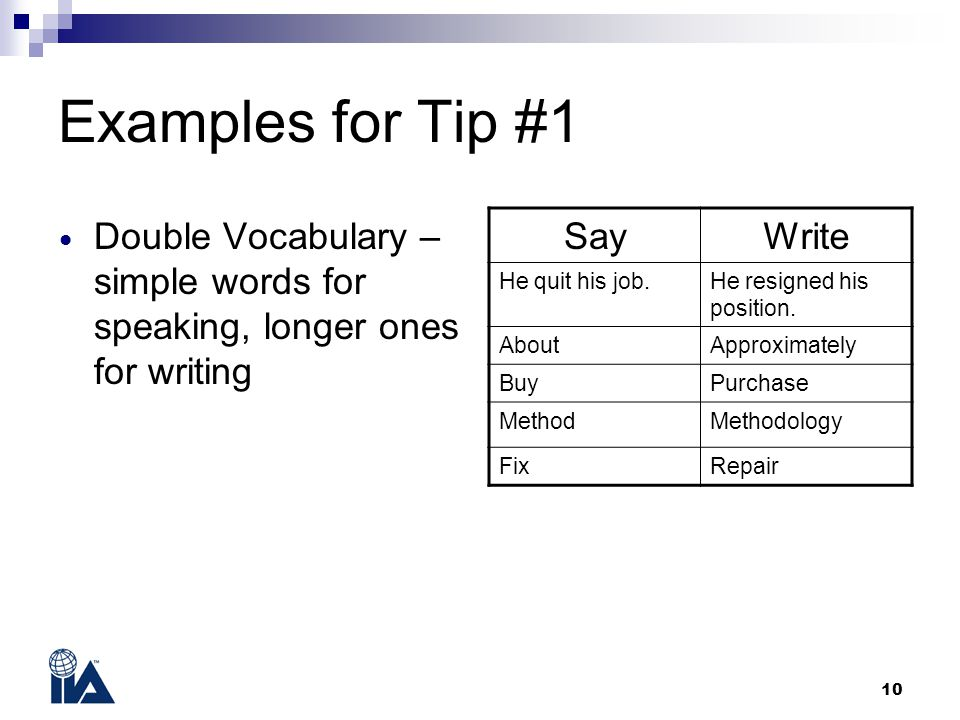 10 Examples for Tip #1 Double Vocabulary – simple words for speaking, longer ones for writing SayWrite He quit his job.He resigned his position.