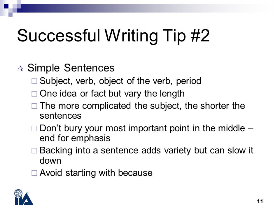 11 Successful Writing Tip #2  Simple Sentences  Subject, verb, object of the verb, period  One idea or fact but vary the length  The more complicated the subject, the shorter the sentences  Don't bury your most important point in the middle – end for emphasis  Backing into a sentence adds variety but can slow it down  Avoid starting with because