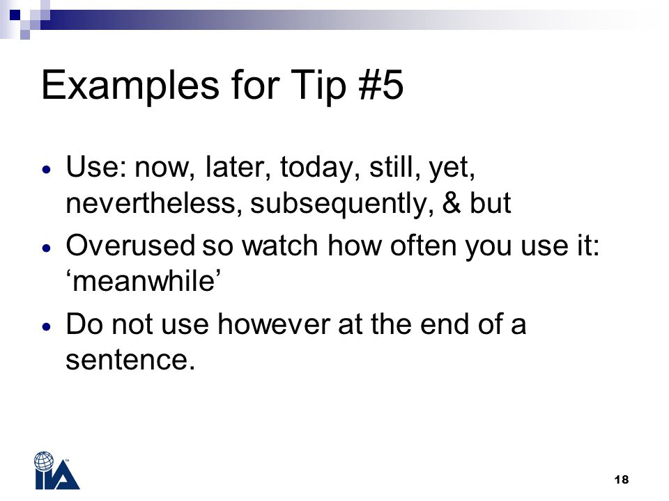 18 Examples for Tip #5 Use: now, later, today, still, yet, nevertheless, subsequently, & but Overused so watch how often you use it: 'meanwhile' Do not use however at the end of a sentence.