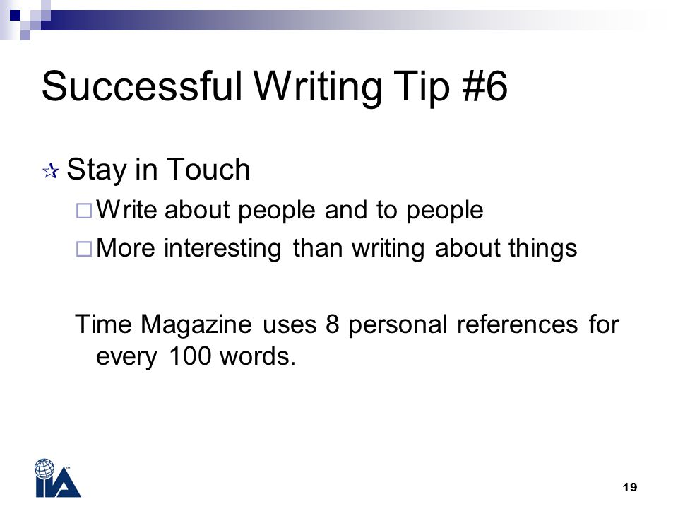 19 Successful Writing Tip #6  Stay in Touch  Write about people and to people  More interesting than writing about things Time Magazine uses 8 pers