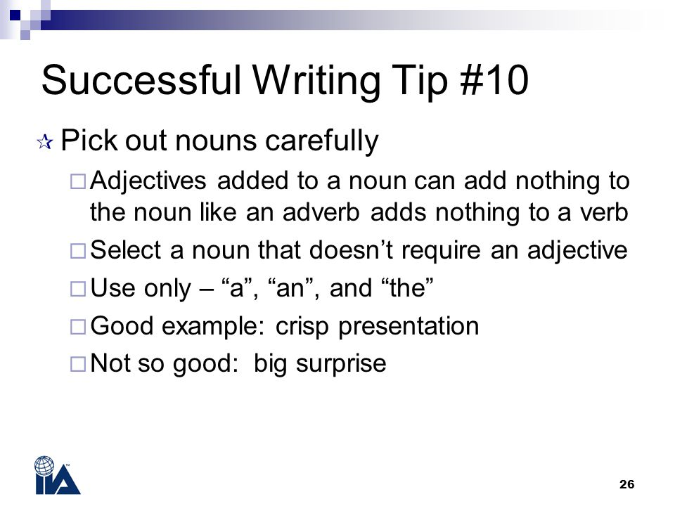 26 Successful Writing Tip #10  Pick out nouns carefully  Adjectives added to a noun can add nothing to the noun like an adverb adds nothing to a ver