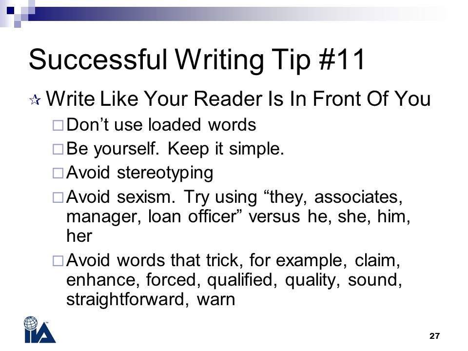27 Successful Writing Tip #11  Write Like Your Reader Is In Front Of You  Don't use loaded words  Be yourself.