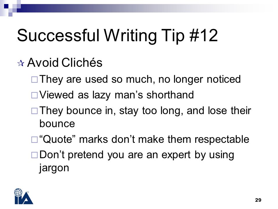 29 Successful Writing Tip #12  Avoid Clichés  They are used so much, no longer noticed  Viewed as lazy man's shorthand  They bounce in, stay too l
