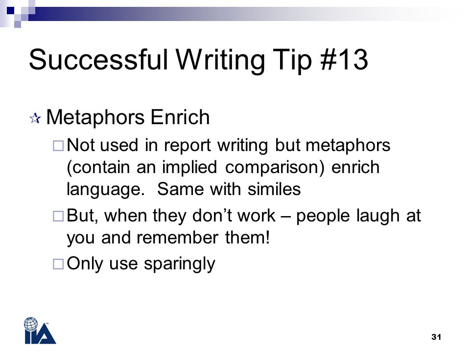 31 Successful Writing Tip #13  Metaphors Enrich  Not used in report writing but metaphors (contain an implied comparison) enrich language. Same with