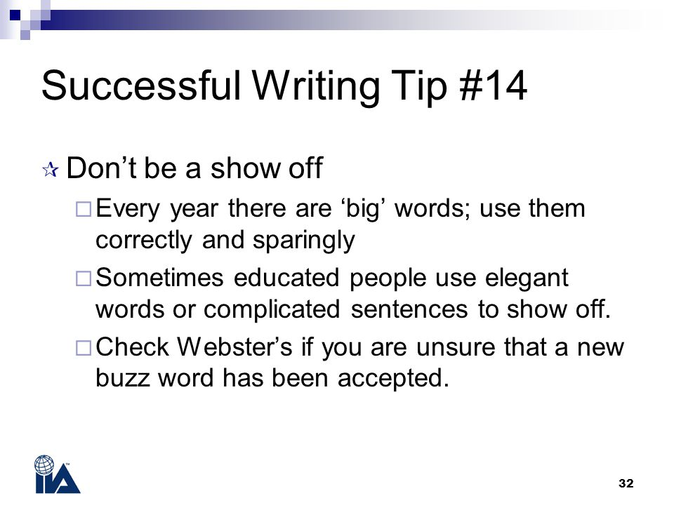 32 Successful Writing Tip #14  Don't be a show off  Every year there are 'big' words; use them correctly and sparingly  Sometimes educated people use elegant words or complicated sentences to show off.