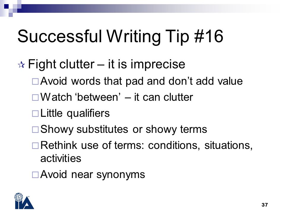 37 Successful Writing Tip #16  Fight clutter – it is imprecise  Avoid words that pad and don't add value  Watch 'between' – it can clutter  Little qualifiers  Showy substitutes or showy terms  Rethink use of terms: conditions, situations, activities  Avoid near synonyms