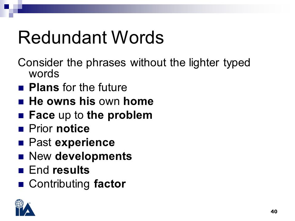 40 Redundant Words Consider the phrases without the lighter typed words Plans for the future He owns his own home Face up to the problem Prior notice