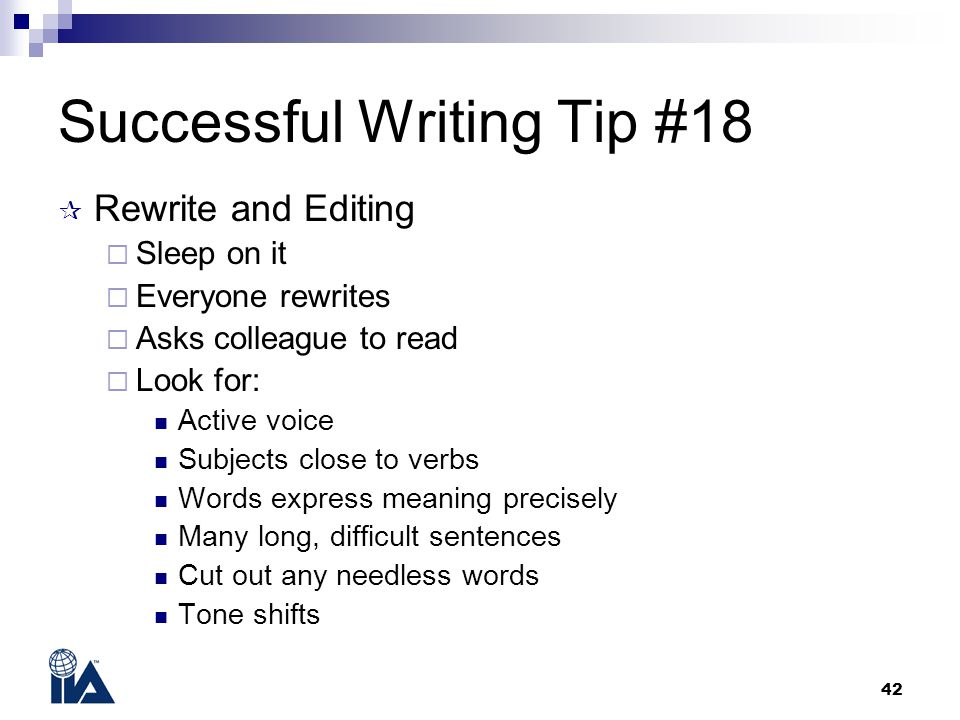 42 Successful Writing Tip #18  Rewrite and Editing  Sleep on it  Everyone rewrites  Asks colleague to read  Look for: Active voice Subjects close
