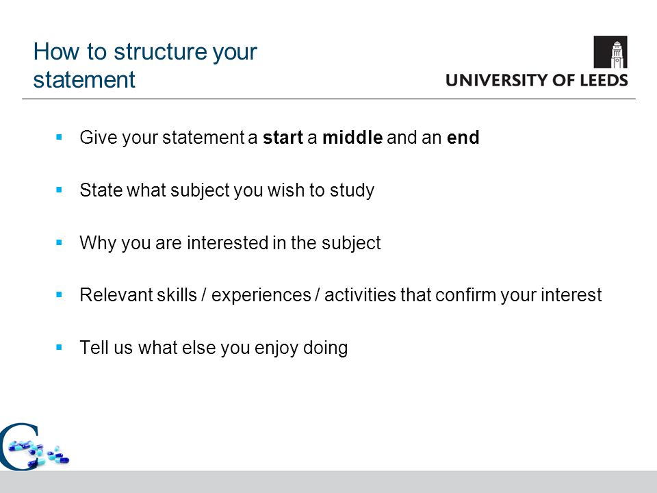 How to structure your statement  Give your statement a start a middle and an end  State what subject you wish to study  Why you are interested in t