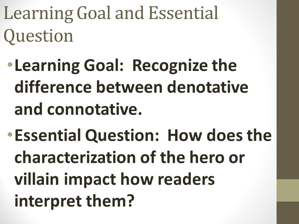 Learning Goal and Essential Question Learning Goal: Recognize the difference between denotative and connotative. Essential Question: How does the char