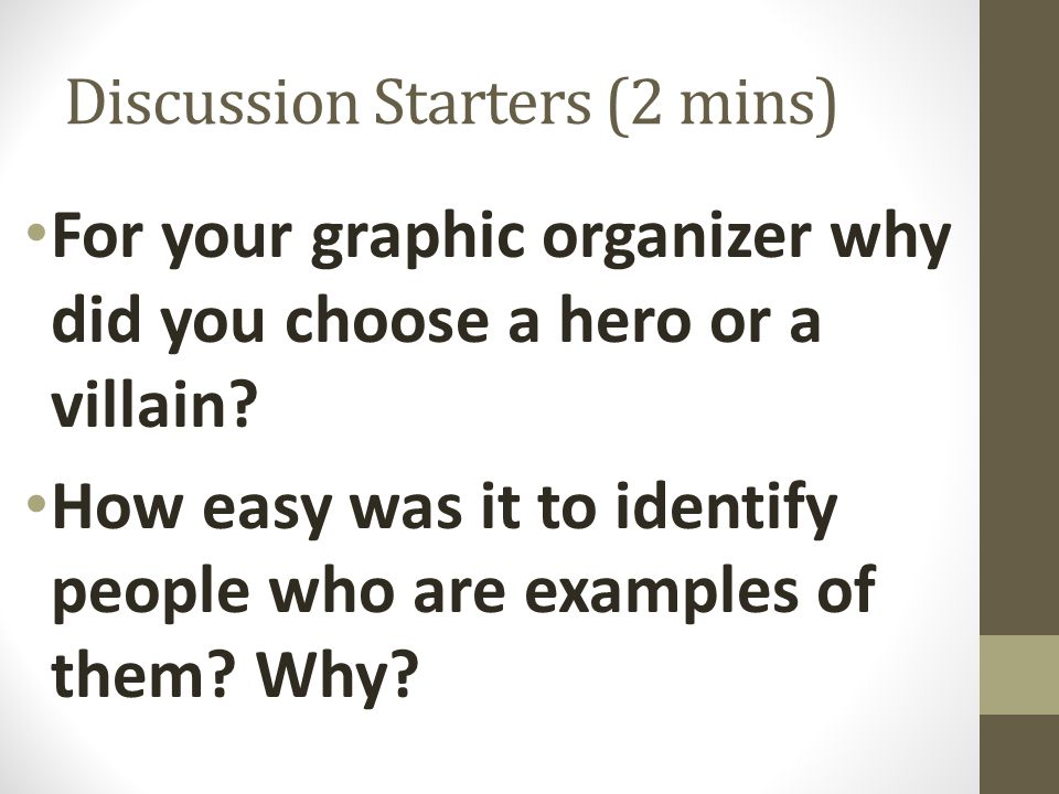 Discussion Starters (2 mins) For your graphic organizer why did you choose a hero or a villain? How easy was it to identify people who are examples of