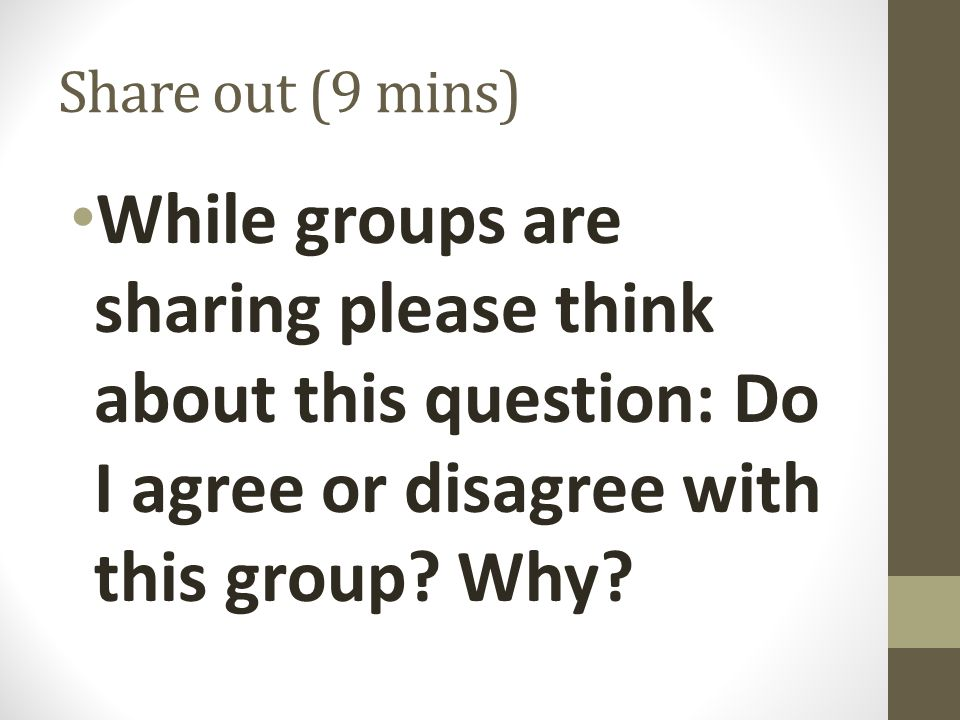 Share out (9 mins) While groups are sharing please think about this question: Do I agree or disagree with this group? Why?