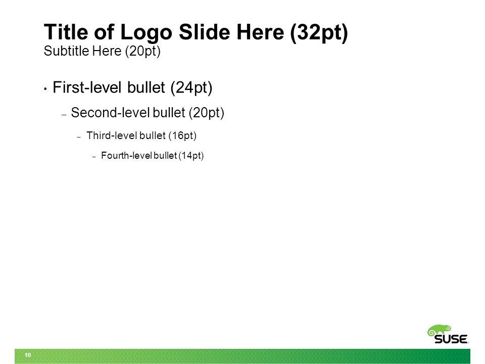 10 Title of Logo Slide Here (32pt) Subtitle Here (20pt) First-level bullet (24pt) – Second-level bullet (20pt) – Third-level bullet (16pt) – Fourth-level bullet (14pt)
