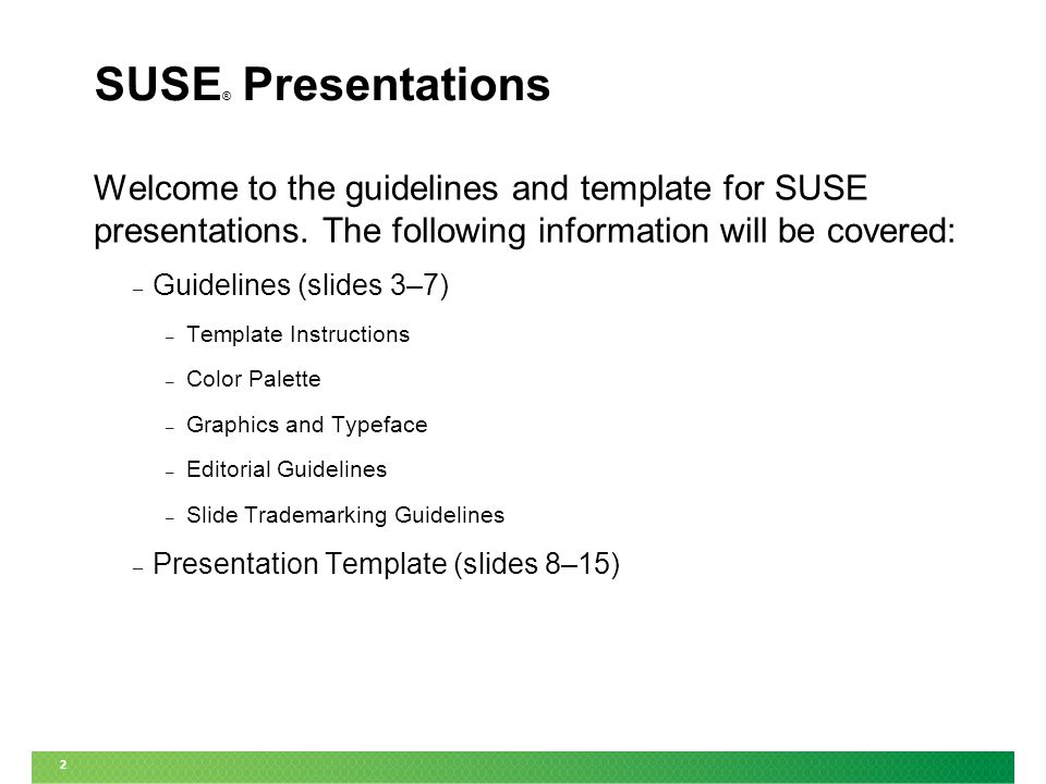 2 SUSE ® Presentations Welcome to the guidelines and template for SUSE presentations. The following information will be covered: – Guidelines (slides