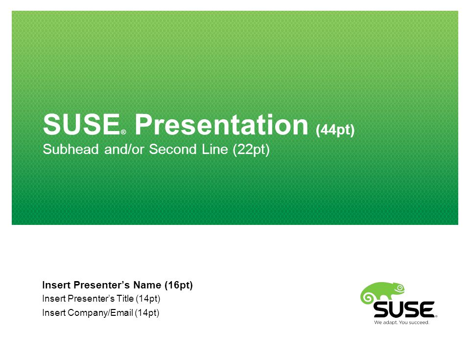 SUSE ® Presentation (44pt) Subhead and/or Second Line (22pt) Insert Presenter's Name (16pt) Insert Presenter's Title (14pt) Insert Company/Email (14pt