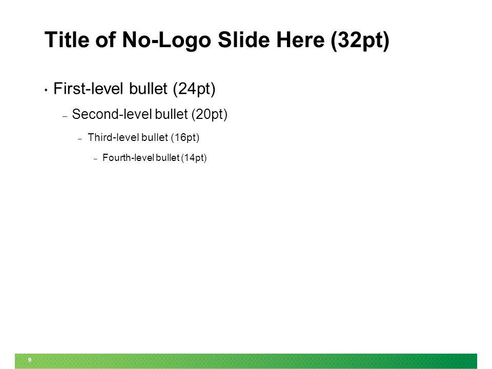 9 Title of No-Logo Slide Here (32pt) First-level bullet (24pt) – Second-level bullet (20pt) – Third-level bullet (16pt) – Fourth-level bullet (14pt)