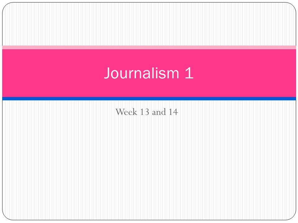 Week 13 and 14 Journalism 1