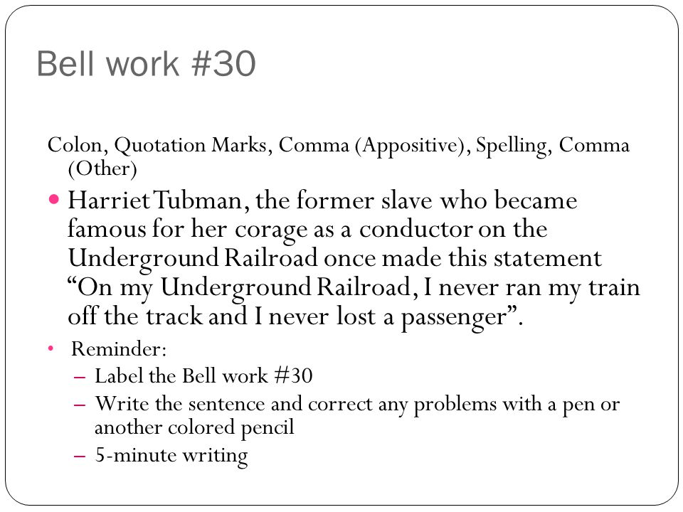 Bell work #30 Colon, Quotation Marks, Comma (Appositive), Spelling, Comma (Other) Harriet Tubman, the former slave who became famous for her corage as a conductor on the Underground Railroad once made this statement On my Underground Railroad, I never ran my train off the track and I never lost a passenger .