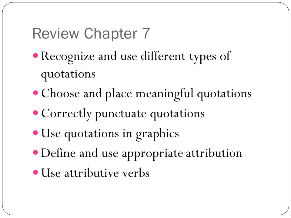 Review Chapter 7 Recognize and use different types of quotations Choose and place meaningful quotations Correctly punctuate quotations Use quotations in graphics Define and use appropriate attribution Use attributive verbs