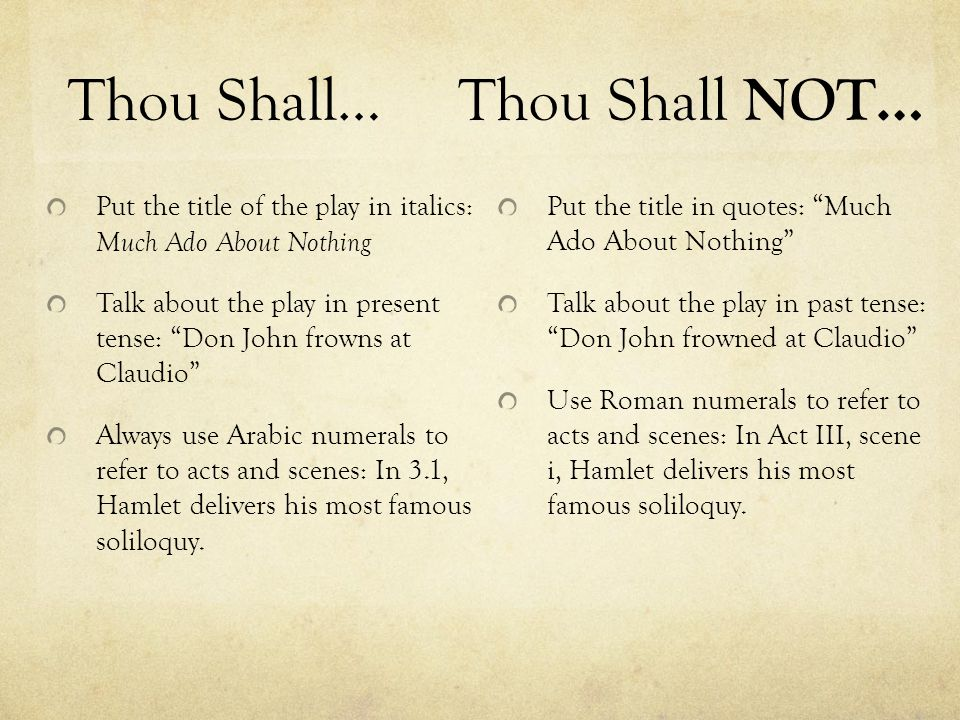 Thou Shall… Put the title of the play in italics: Much Ado About Nothing Talk about the play in present tense: Don John frowns at Claudio Always use Arabic numerals to refer to acts and scenes: In 3.1, Hamlet delivers his most famous soliloquy.