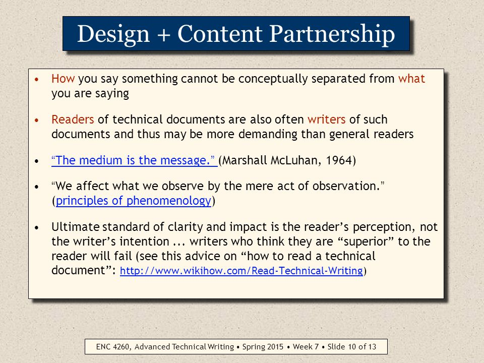 ENC 4260, Advanced Technical Writing Spring 2015 Week 7 Slide 9 of 13 Design Guidelines (cont.) 5: Use fonts effectively Apply mix of serif and sans-serif for headings and body copy (some believe serif is easier to read for body copy) SERIF (example: Times Roman) = abcdefghijklmnopqrstuvwxyz1234567890 ABCDEFGHIJKLMNOPQRSTUVWXYZ SANS SERIF (example: Arial) = abcdefghijklmnopqrstuvwxyz1234567890 ABCDEFGHIJKLMNOPQRSTUVWXYZ Stick with just two fonts in a document (excessive variety of fonts marks you as an amateur who has just discovered the font command on his or her computer!) 5: Use fonts effectively Apply mix of serif and sans-serif for headings and body copy (some believe serif is easier to read for body copy) SERIF (example: Times Roman) = abcdefghijklmnopqrstuvwxyz1234567890 ABCDEFGHIJKLMNOPQRSTUVWXYZ SANS SERIF (example: Arial) = abcdefghijklmnopqrstuvwxyz1234567890 ABCDEFGHIJKLMNOPQRSTUVWXYZ Stick with just two fonts in a document (excessive variety of fonts marks you as an amateur who has just discovered the font command on his or her computer!)