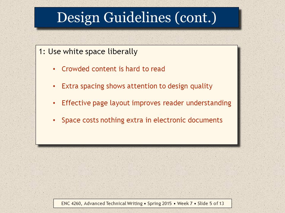 ENC 4260, Advanced Technical Writing Spring 2015 Week 7 Slide 4 of 13 Design Guidelines 1: Use white space liberally 2: Use headings and subheadings for clarity 3: Use lists frequently but meaningfully 4: When appropriate, eye-catching titles can generate interest Five Injuries Common in Ill-Equipped Labs Six Reasons for Mastering PhotoShop Three Often-Neglected User Documents 5: Use fonts effectively PAGE DESIGN PRINCIPLES APPLY TO BOTH PAPER AND ELECTRONIC MEDIA 1: Use white space liberally 2: Use headings and subheadings for clarity 3: Use lists frequently but meaningfully 4: When appropriate, eye-catching titles can generate interest Five Injuries Common in Ill-Equipped Labs Six Reasons for Mastering PhotoShop Three Often-Neglected User Documents 5: Use fonts effectively PAGE DESIGN PRINCIPLES APPLY TO BOTH PAPER AND ELECTRONIC MEDIA