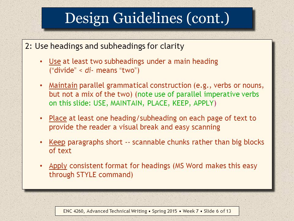 ENC 4260, Advanced Technical Writing Spring 2015 Week 7 Slide 5 of 13 Design Guidelines (cont.) 1: Use white space liberally Crowded content is hard to read Extra spacing shows attention to design quality Effective page layout improves reader understanding Space costs nothing extra in electronic documents 1: Use white space liberally Crowded content is hard to read Extra spacing shows attention to design quality Effective page layout improves reader understanding Space costs nothing extra in electronic documents