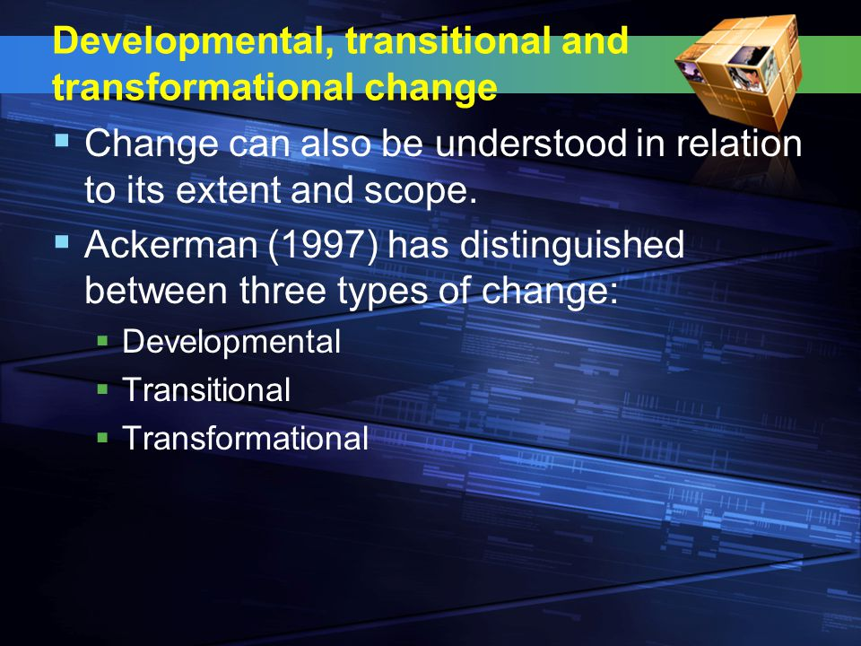 Developmental, transitional and transformational change  Change can also be understood in relation to its extent and scope.  Ackerman (1997) has dis